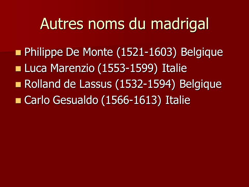Autres noms du madrigal Philippe De Monte (1521-1603) Belgique Philippe De Monte (1521-1603) Belgique Luca Marenzio (1553-1599) Italie Luca Marenzio (1553-1599) Italie Rolland de Lassus (1532-1594) Belgique Rolland de Lassus (1532-1594) Belgique Carlo Gesualdo (1566-1613) Italie Carlo Gesualdo (1566-1613) Italie