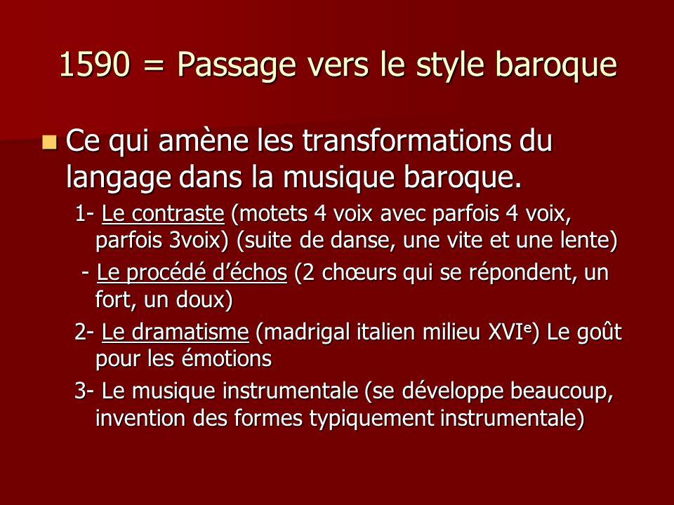 1590 = Passage vers le style baroque Ce qui amène les transformations du langage dans la musique baroque. Ce qui amène les transformations du langage