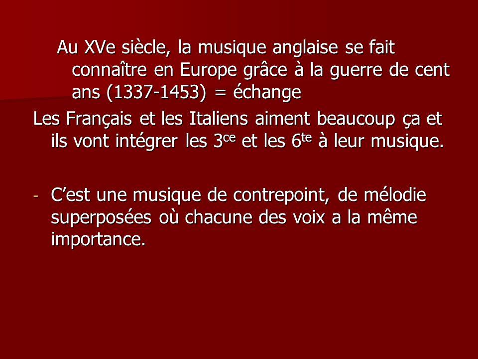 Au XVe siècle, la musique anglaise se fait connaître en Europe grâce à la guerre de cent ans (1337-1453) = échange Les Français et les Italiens aiment beaucoup ça et ils vont intégrer les 3 ce et les 6 te à leur musique.