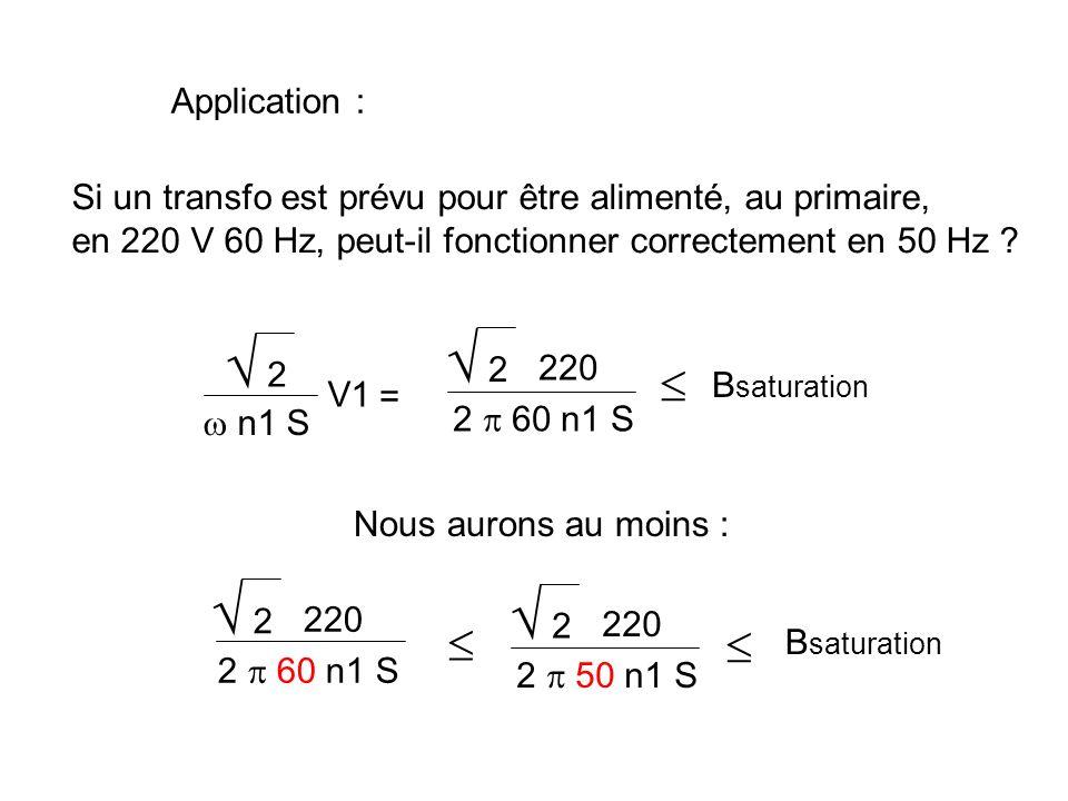 Application : Si un transfo est prévu pour être alimenté, au primaire, en 220 V 50 Hz, peut-il fonctionner correctement en 60 Hz ? 2 n1 S V1 B saturat