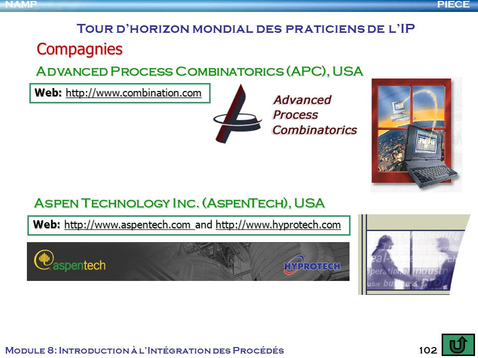 PIECENAMP Module 8: Introduction à lIntégration des Procédés 102 Compagnies Tour dhorizon mondial des praticiens de lIP Advanced Process Combinatorics