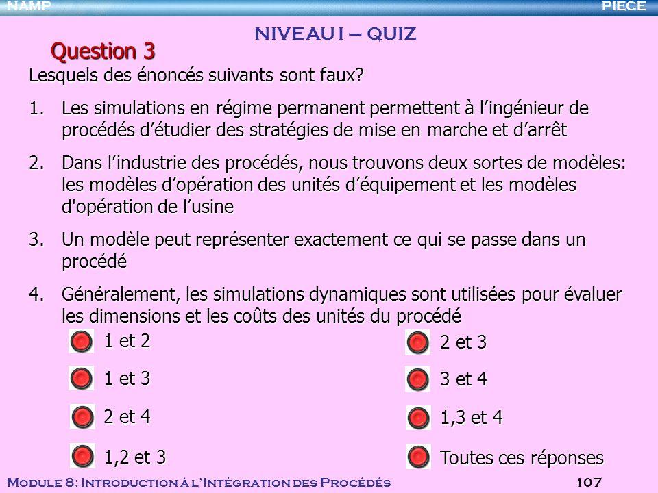 PIECENAMP Module 8: Introduction à lIntégration des Procédés 107 Question 3 Lesquels des énoncés suivants sont faux? 1.Les simulations en régime perma