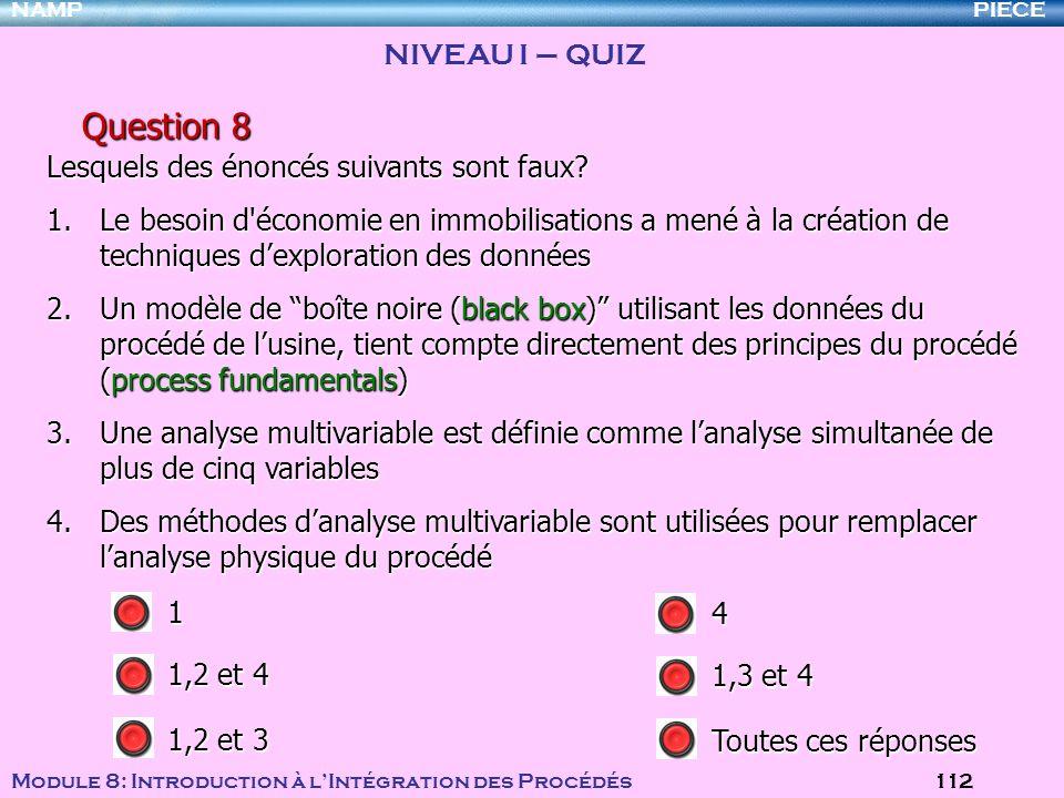 PIECENAMP Module 8: Introduction à lIntégration des Procédés 112 Question 8 Lesquels des énoncés suivants sont faux? 1.Le besoin d'économie en immobil