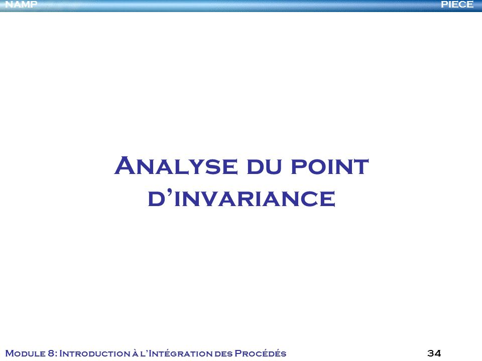 PIECENAMP Module 8: Introduction à lIntégration des Procédés 34 Analyse du point dinvariance