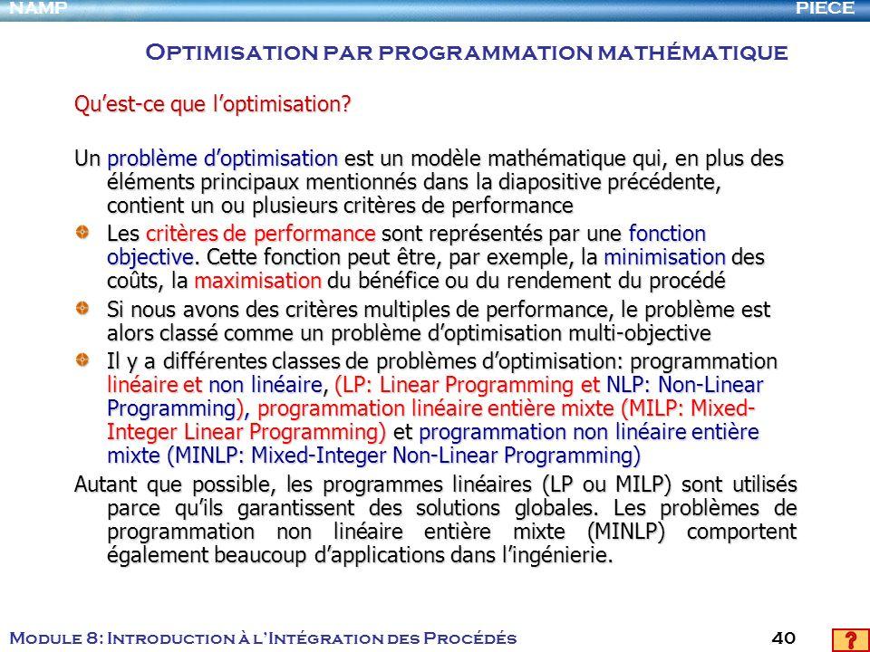 PIECENAMP Module 8: Introduction à lIntégration des Procédés 40 Quest-ce que loptimisation? Un problème doptimisation est un modèle mathématique qui,