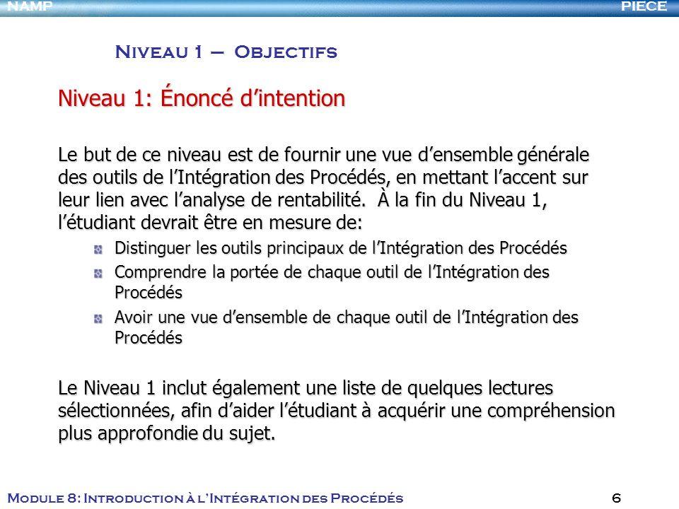 PIECENAMP Module 8: Introduction à lIntégration des Procédés 6 Niveau 1: Énoncé dintention Le but de ce niveau est de fournir une vue densemble généra