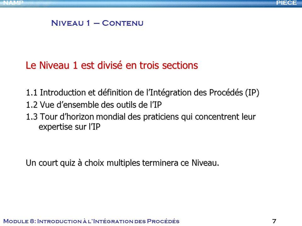 PIECENAMP Module 8: Introduction à lIntégration des Procédés 7 Le Niveau 1 est divisé en trois sections 1.1 Introduction et définition de lIntégration