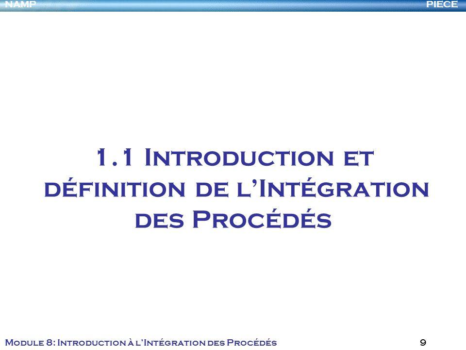 PIECENAMP Module 8: Introduction à lIntégration des Procédés 9 1.1 Introduction et définition de lIntégration des Procédés