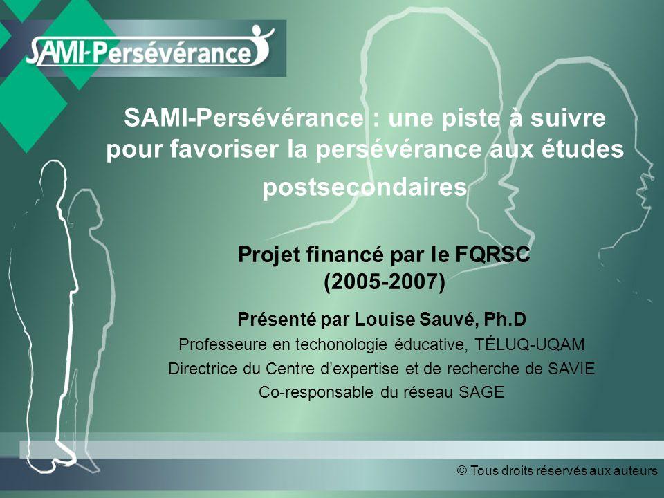 © Tous droits réservés aux auteurs SAMI-Persévérance : une piste à suivre pour favoriser la persévérance aux études postsecondaires Présenté par Louise Sauvé, Ph.D Professeure en techonologie éducative, TÉLUQ-UQAM Directrice du Centre dexpertise et de recherche de SAVIE Co-responsable du réseau SAGE Projet financé par le FQRSC (2005-2007)