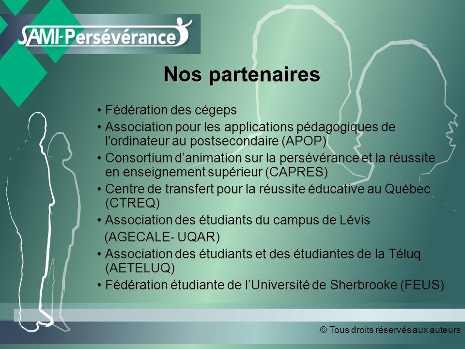 © Tous droits réservés aux auteurs Nos partenaires Nos partenaires Fédération des cégeps Association pour les applications pédagogiques de l ordinateur au postsecondaire (APOP) Consortium danimation sur la persévérance et la réussite en enseignement supérieur (CAPRES) Centre de transfert pour la réussite éducative au Québec (CTREQ) Association des étudiants du campus de Lévis (AGECALE- UQAR) Association des étudiants et des étudiantes de la Téluq (AETELUQ) Fédération étudiante de lUniversité de Sherbrooke (FEUS) Fédération des cégeps Association pour les applications pédagogiques de l ordinateur au postsecondaire (APOP) Consortium danimation sur la persévérance et la réussite en enseignement supérieur (CAPRES) Centre de transfert pour la réussite éducative au Québec (CTREQ) Association des étudiants du campus de Lévis (AGECALE- UQAR) Association des étudiants et des étudiantes de la Téluq (AETELUQ) Fédération étudiante de lUniversité de Sherbrooke (FEUS)