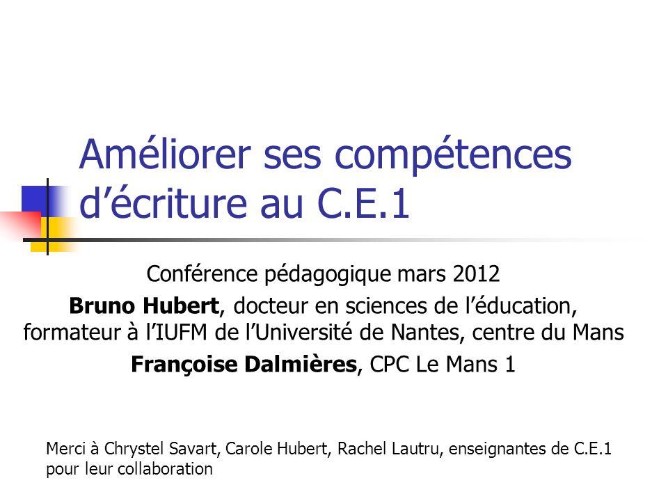 Améliorer ses compétences décriture au C.E.1 Conférence pédagogique mars 2012 Bruno Hubert, docteur en sciences de léducation, formateur à lIUFM de lU