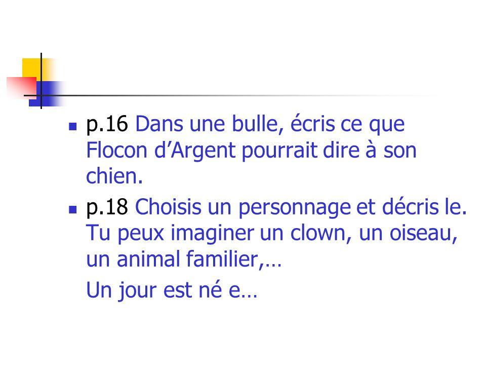 p.16 Dans une bulle, écris ce que Flocon dArgent pourrait dire à son chien. p.18 Choisis un personnage et décris le. Tu peux imaginer un clown, un ois
