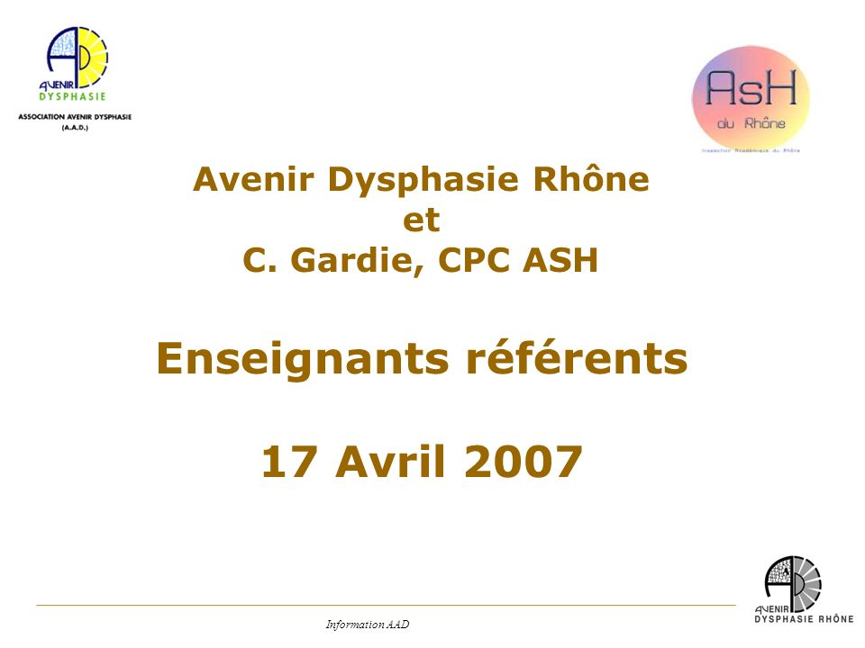 Information AAD Avenir Dysphasie Rhône et C. Gardie, CPC ASH Enseignants référents 17 Avril 2007