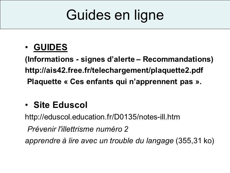Guides en ligne GUIDES (Informations - signes dalerte – Recommandations) http://ais42.free.fr/telechargement/plaquette2.pdf Plaquette « Ces enfants qu