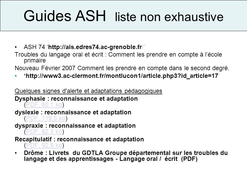 Guides ASH liste non exhaustive ASH 74 http://ais.edres74.ac-grenoble.fr/ Troubles du langage oral et écrit : Comment les prendre en compte à lécole p
