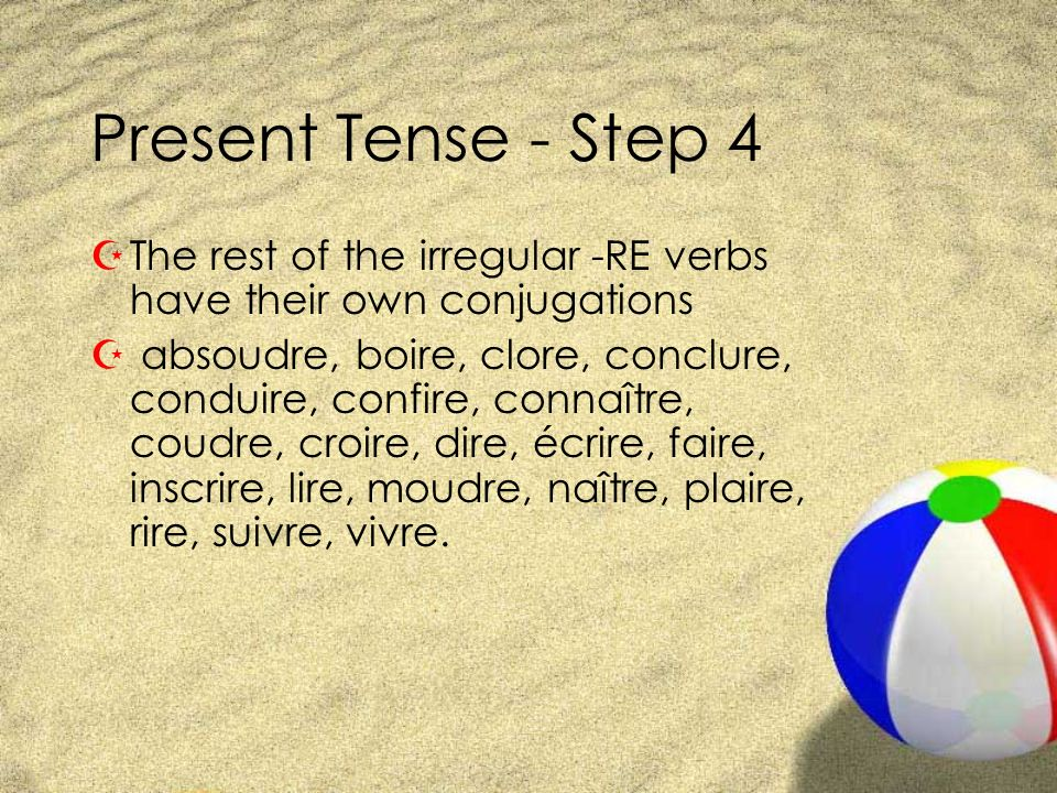 Present Tense - Step 4 ZThe rest of the irregular -RE verbs have their own conjugations Z absoudre, boire, clore, conclure, conduire, confire, connaît