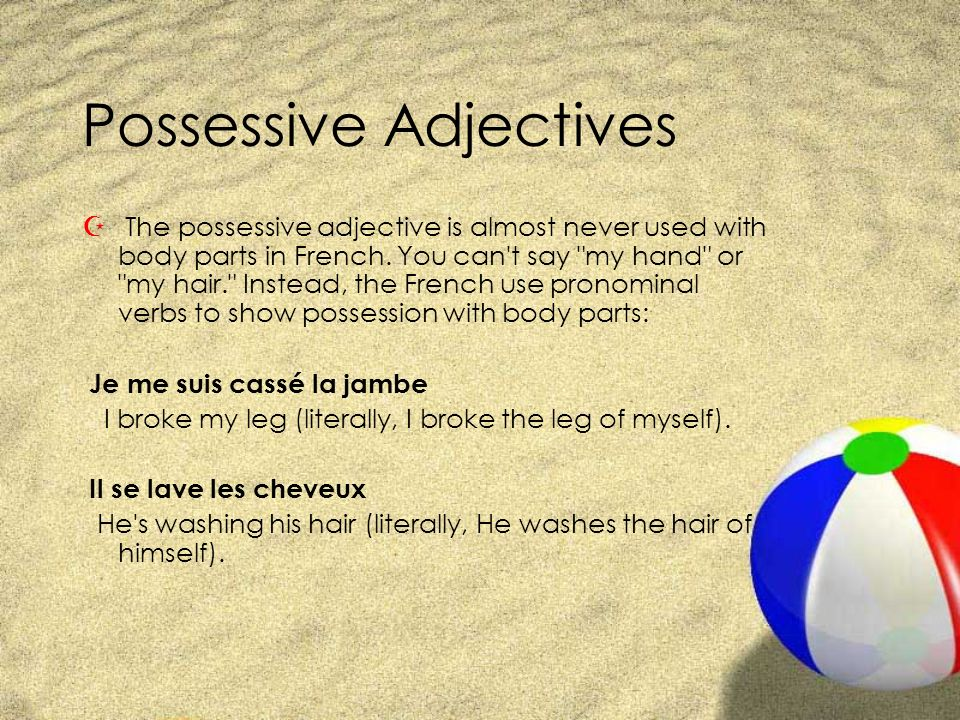 Possessive Adjectives Z The possessive adjective is almost never used with body parts in French. You can't say