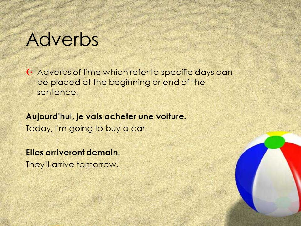 Adverbs ZAdverbs of time which refer to specific days can be placed at the beginning or end of the sentence. Aujourd'hui, je vais acheter une voiture.