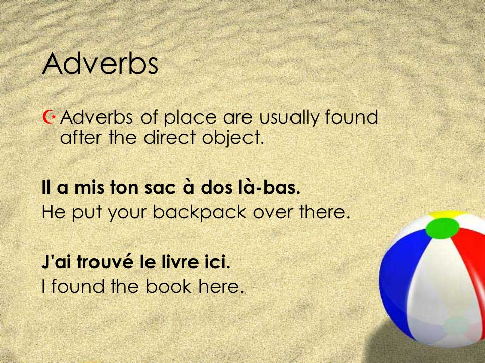 Adverbs ZAdverbs of place are usually found after the direct object. Il a mis ton sac à dos là-bas. He put your backpack over there. J'ai trouvé le li