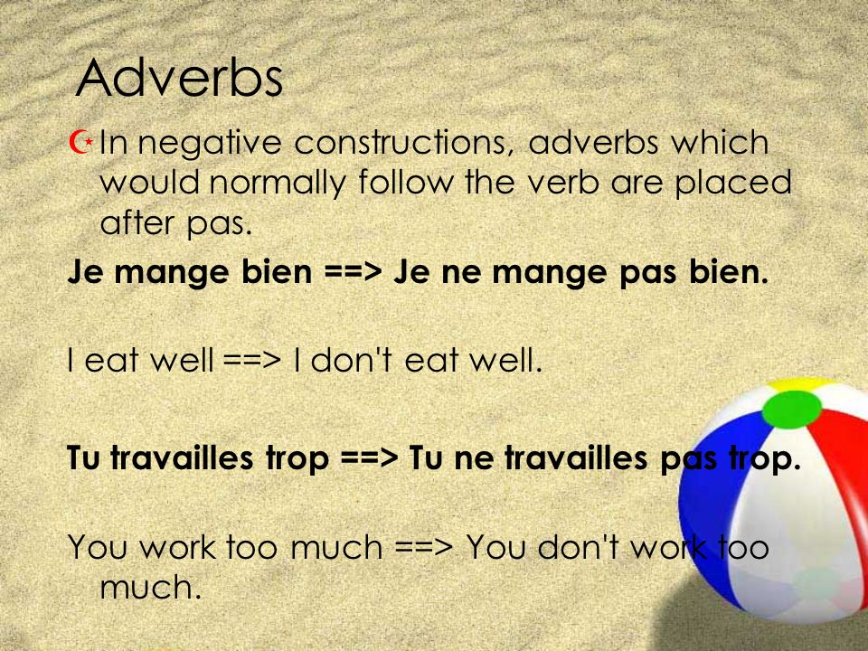 Adverbs ZIn negative constructions, adverbs which would normally follow the verb are placed after pas. Je mange bien ==> Je ne mange pas bien. I eat w