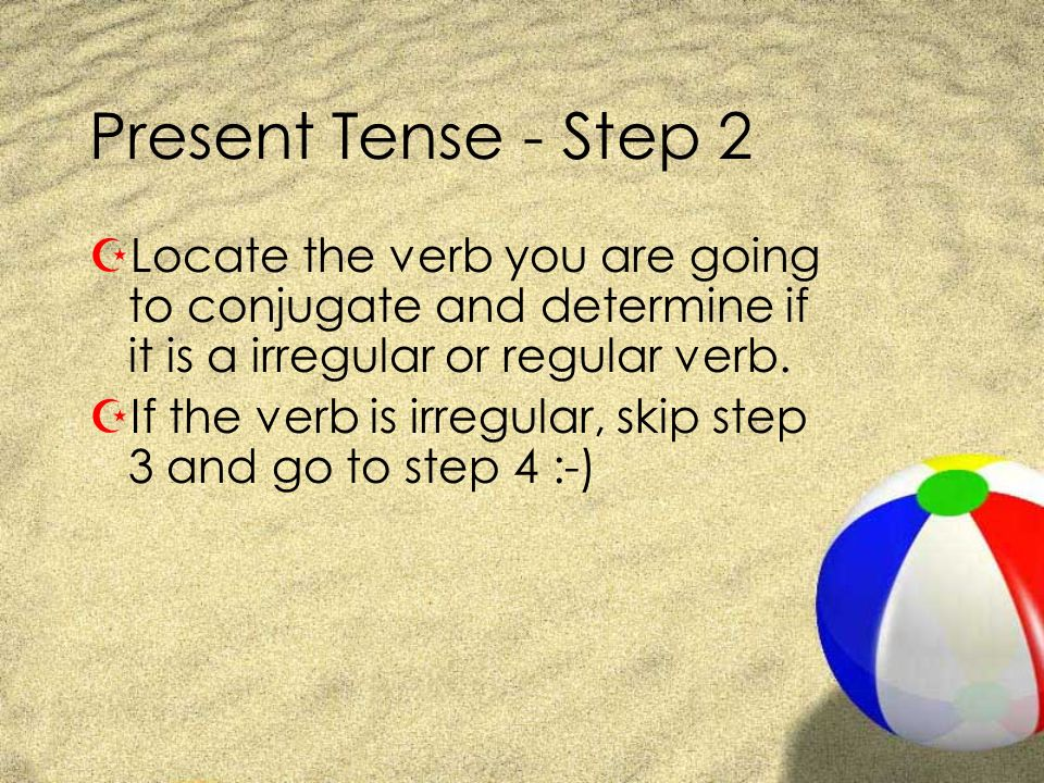Present Tense - Step 2 ZLocate the verb you are going to conjugate and determine if it is a irregular or regular verb. ZIf the verb is irregular, skip
