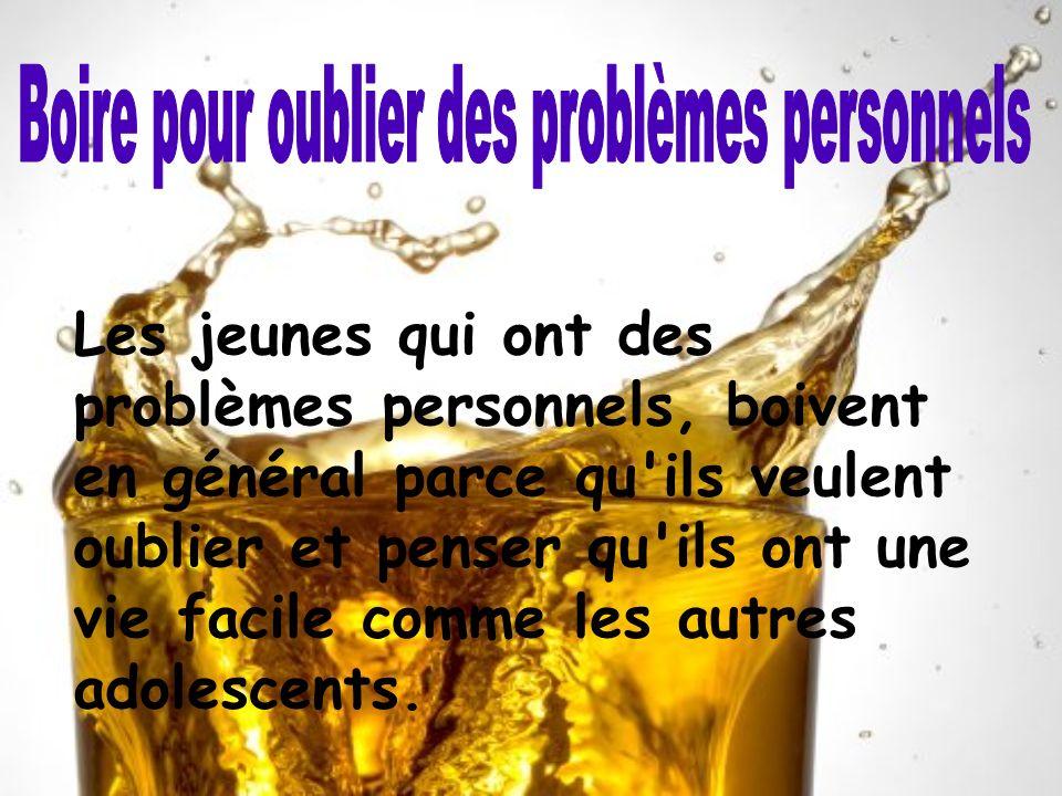 Les jeunes qui ont des problèmes personnels, boivent en général parce qu'ils veulent oublier et penser qu'ils ont une vie facile comme les autres adol