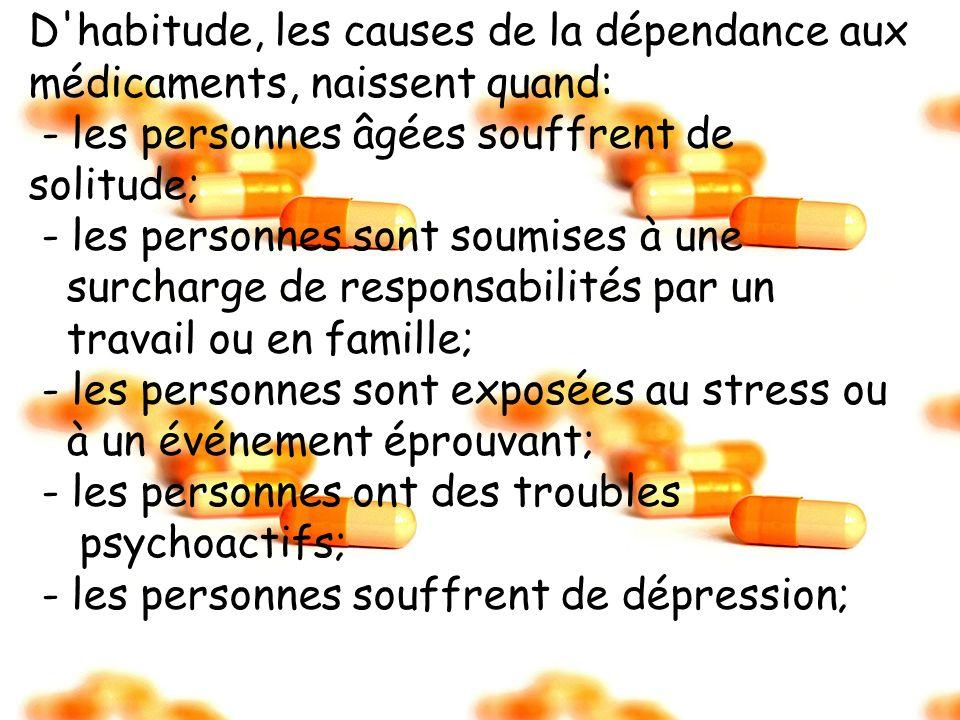 D'habitude, les causes de la dépendance aux médicaments, naissent quand: - les personnes âgées souffrent de solitude; - les personnes sont soumises à