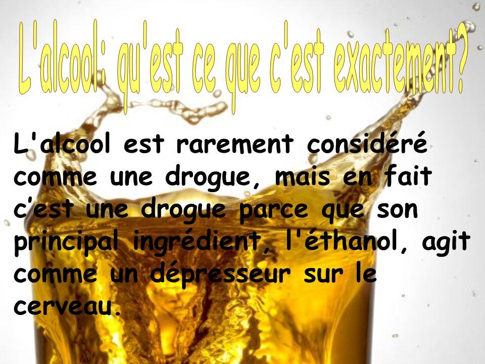 L'alcool est rarement considéré comme une drogue, mais en fait cest une drogue parce que son principal ingrédient, l'éthanol, agit comme un dépresseur