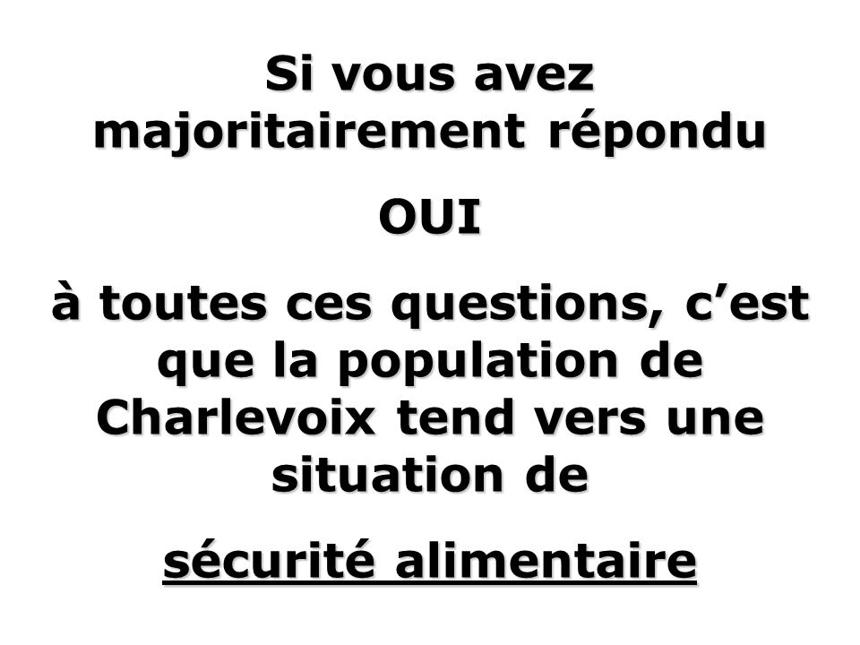 Si vous avez majoritairement répondu OUI à toutes ces questions, cest que la population de Charlevoix tend vers une situation de sécurité alimentaire