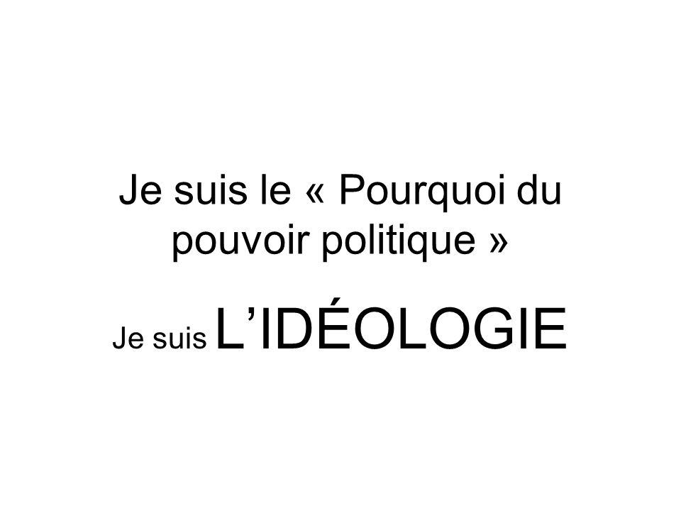 Je suis le « Pourquoi du pouvoir politique » Je suis LIDÉOLOGIE
