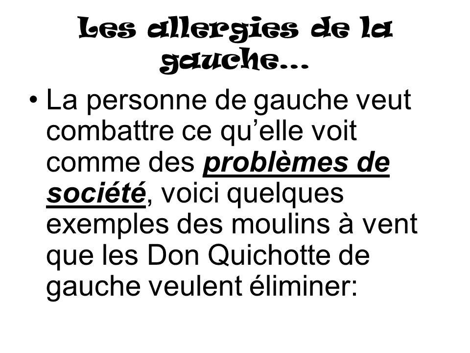 Les allergies de la gauche… La personne de gauche veut combattre ce quelle voit comme des problèmes de société, voici quelques exemples des moulins à