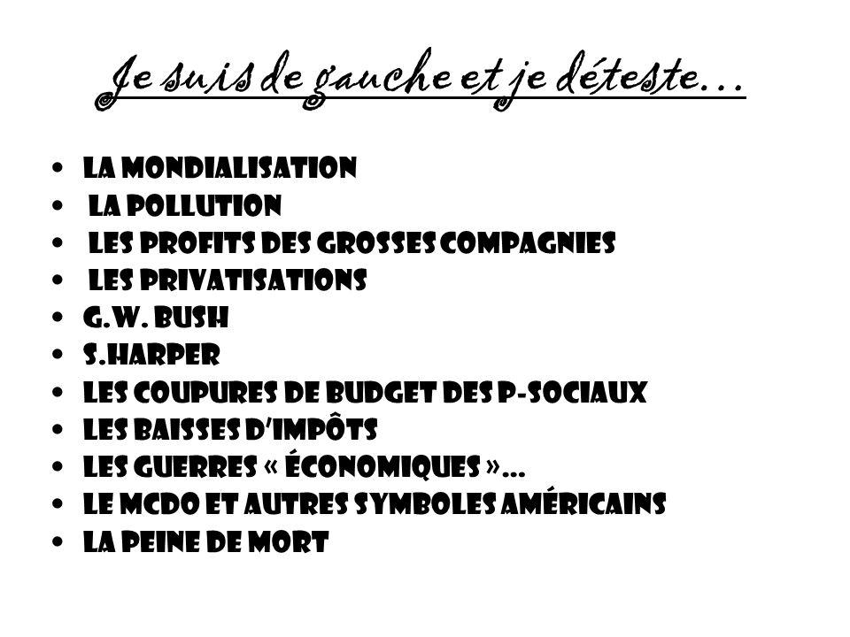 Je suis de gauche et je déteste… La mondialisation La POLLUTION Les profits des grosses compagnies Les privatisations G.W. BUSH S.HARper Les coupures