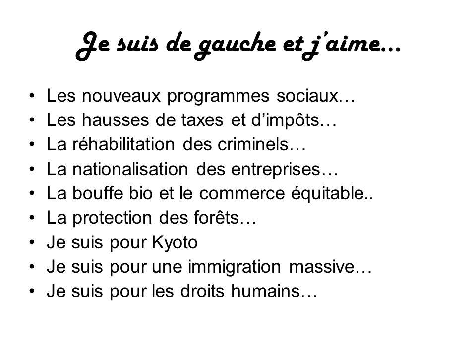 Je suis de gauche et jaime… Les nouveaux programmes sociaux… Les hausses de taxes et dimpôts… La réhabilitation des criminels… La nationalisation des