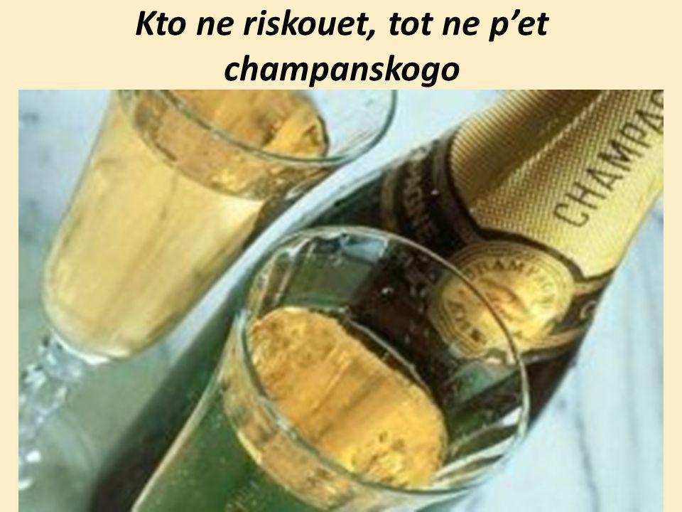 Kto ne riskouet, tot ne pet champanskogo