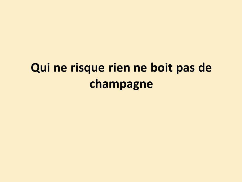 Qui ne risque rien ne boit pas de champagne