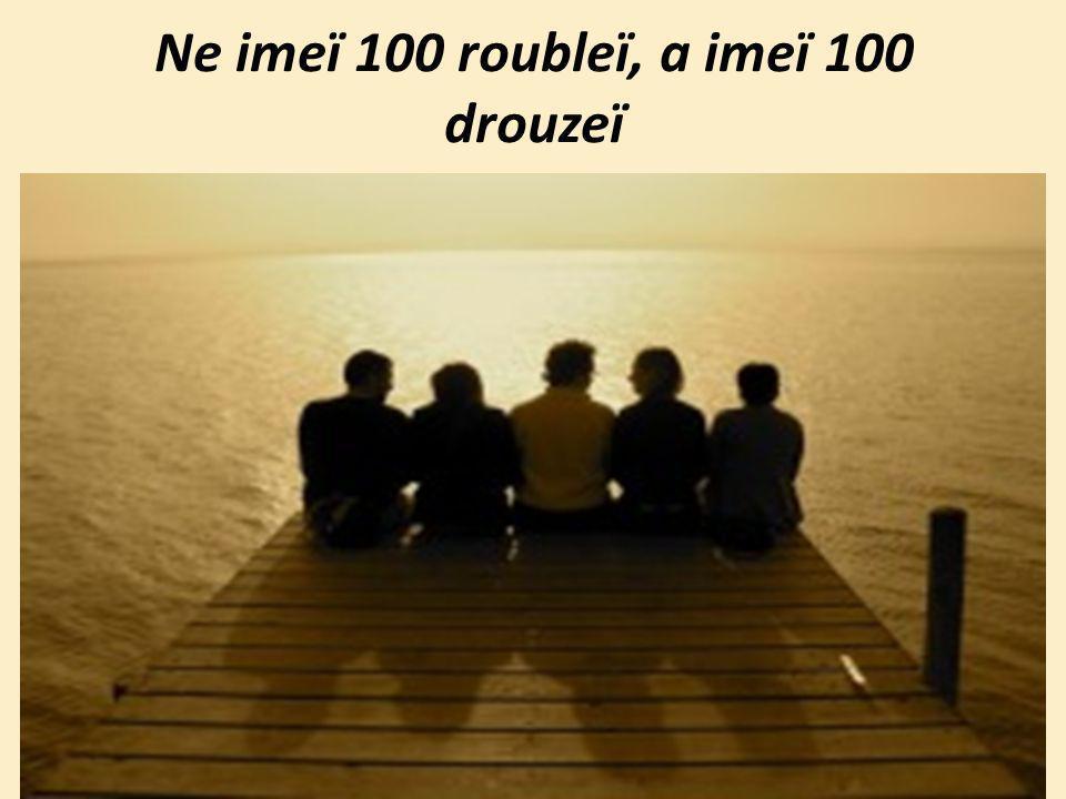 Ne imeï 100 roubleï, a imeï 100 drouzeï