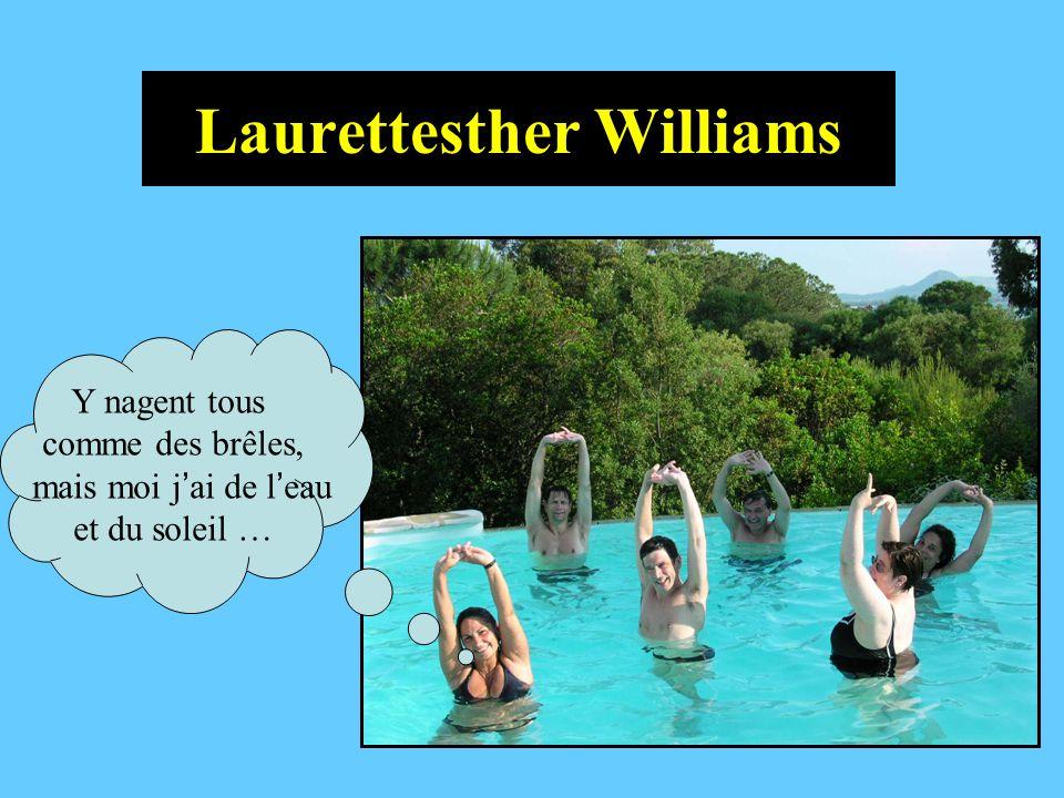Laurettesther Williams Y nagent tous comme des brêles, mais moi j ai de l eau et du soleil …