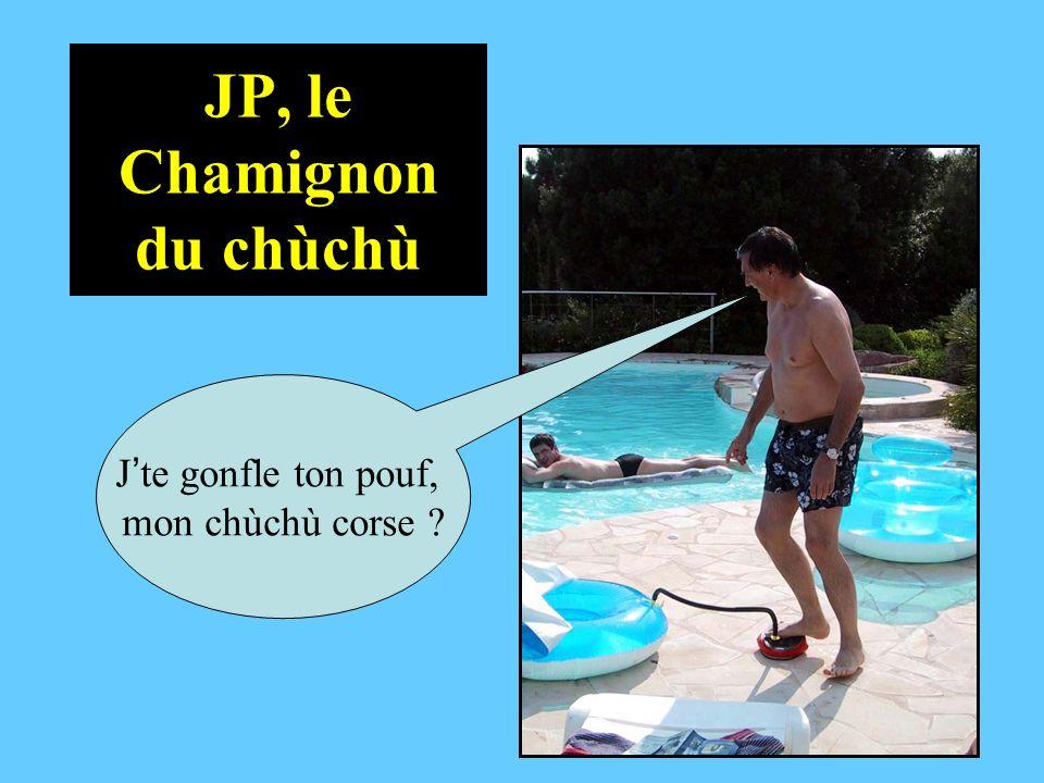 JP, le Chamignon du chùchù J te gonfle ton pouf, mon chùchù corse ?