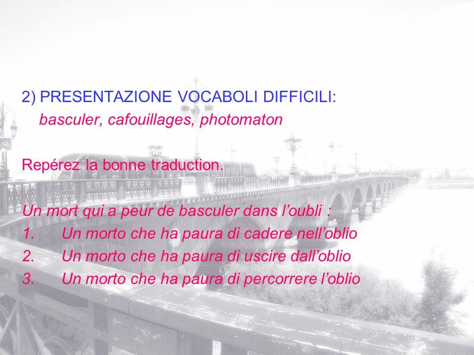 2) PRESENTAZIONE VOCABOLI DIFFICILI: basculer, cafouillages, photomaton Repérez la bonne traduction. Un mort qui a peur de basculer dans loubli : 1. U