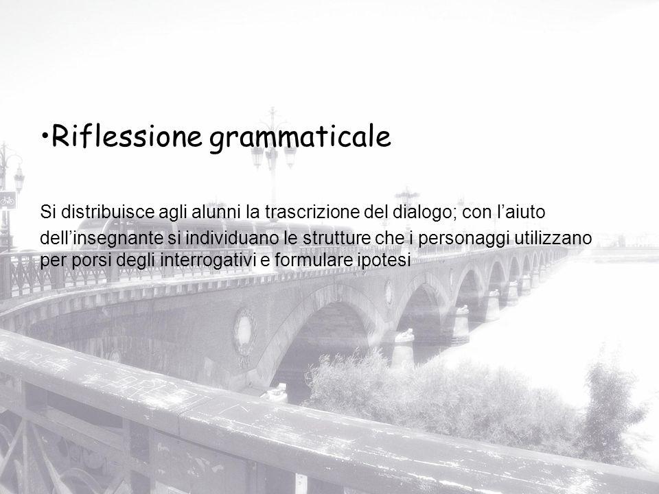 Riflessione grammaticale Si distribuisce agli alunni la trascrizione del dialogo; con laiuto dellinsegnante si individuano le strutture che i personag