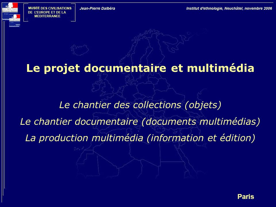 Paris Le projet documentaire et multimédia Le chantier des collections (objets) Le chantier documentaire (documents multimédias) La production multimédia (information et édition)