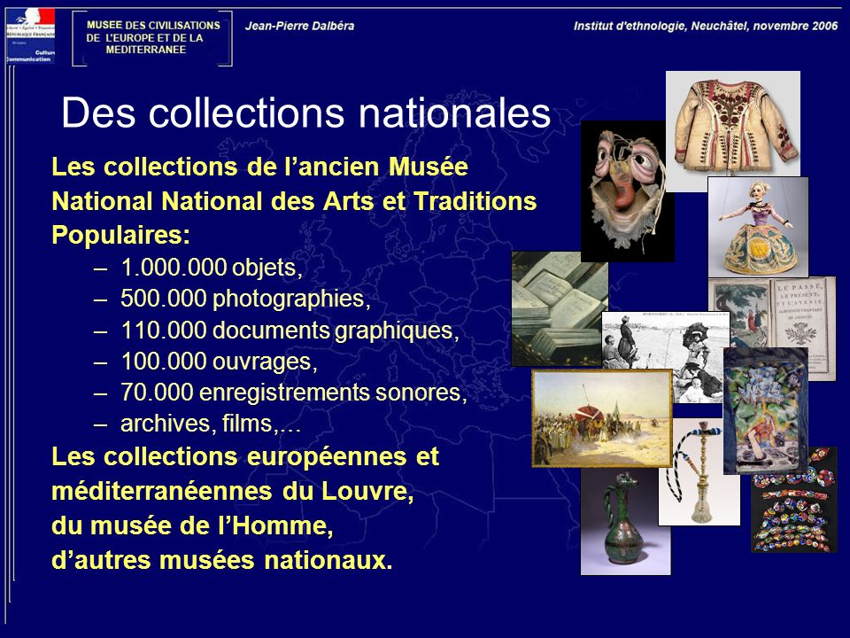 Des collections nationales Les collections de lancien Musée National National des Arts et Traditions Populaires: –1.000.000 objets, –500.000 photographies, –110.000 documents graphiques, –100.000 ouvrages, –70.000 enregistrements sonores, –archives, films,… Les collections européennes et méditerranéennes du Louvre, du musée de lHomme, dautres musées nationaux.