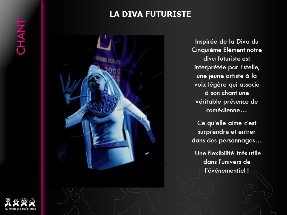 Inspirée de la Diva du Cinquième Elément notre diva futuriste est interprétée par Estelle, une jeune artiste à la voix légère qui associe à son chant