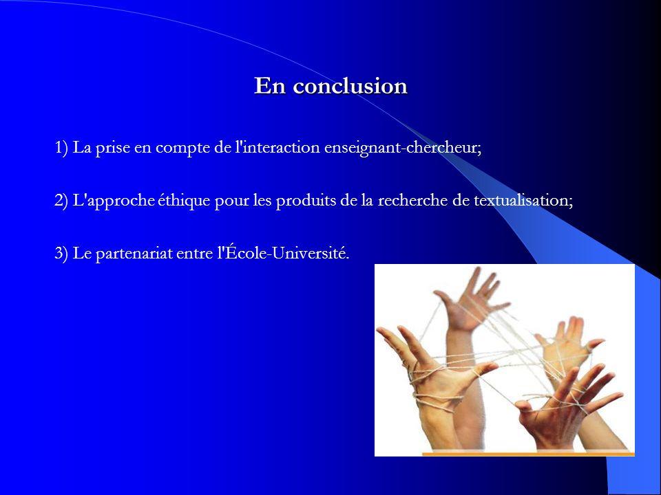 En conclusion 1) La prise en compte de l interaction enseignant-chercheur; 2) L approche éthique pour les produits de la recherche de textualisation; 3) Le partenariat entre l École-Université.