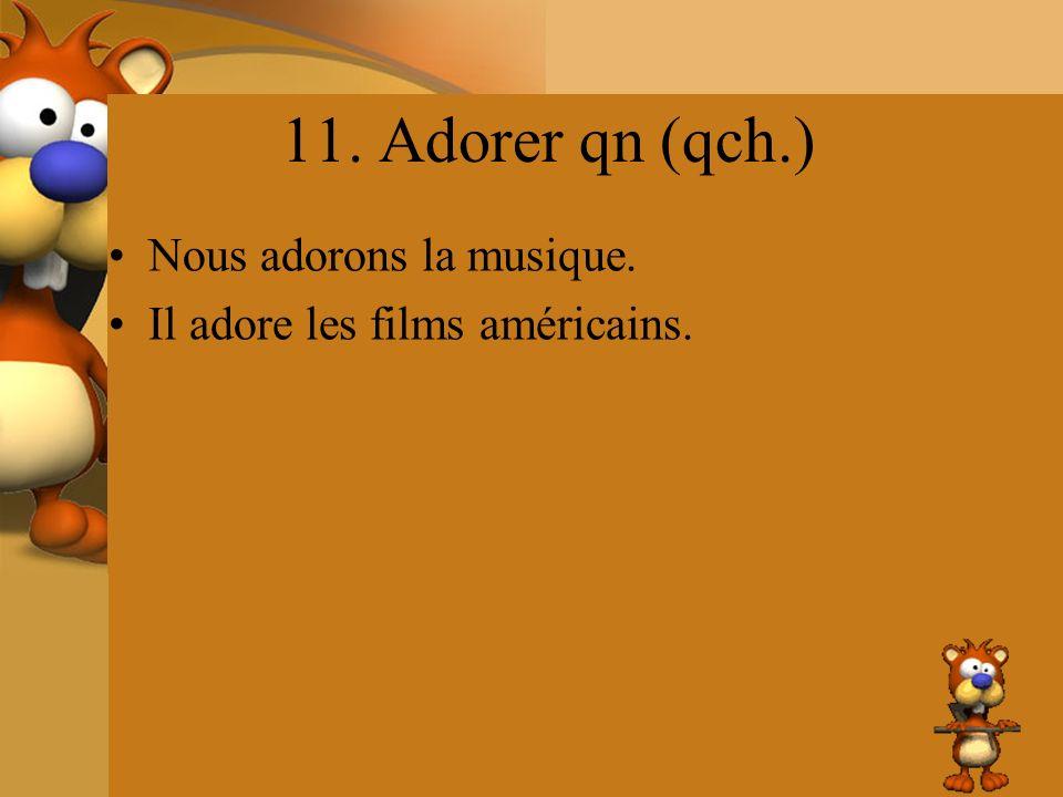 11. Adorer qn (qch.) Nous adorons la musique. Il adore les films américains.