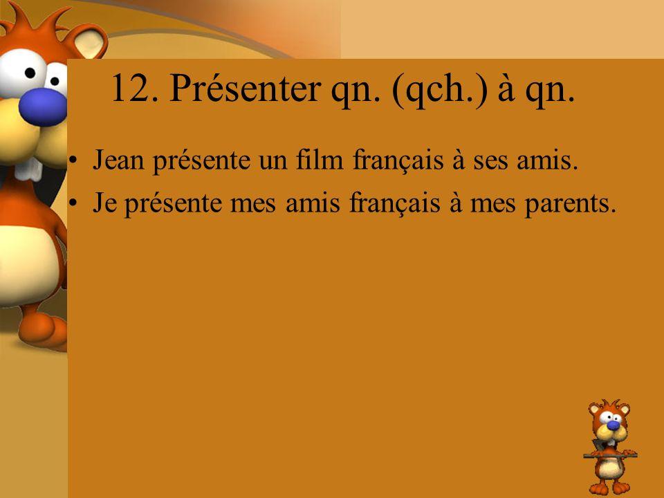 12. Présenter qn. (qch.) à qn. Jean présente un film français à ses amis. Je présente mes amis français à mes parents.