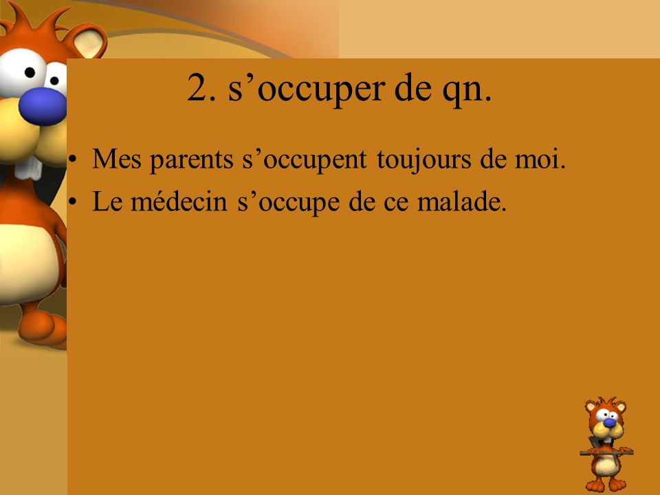2. soccuper de qn. Mes parents soccupent toujours de moi. Le médecin soccupe de ce malade.