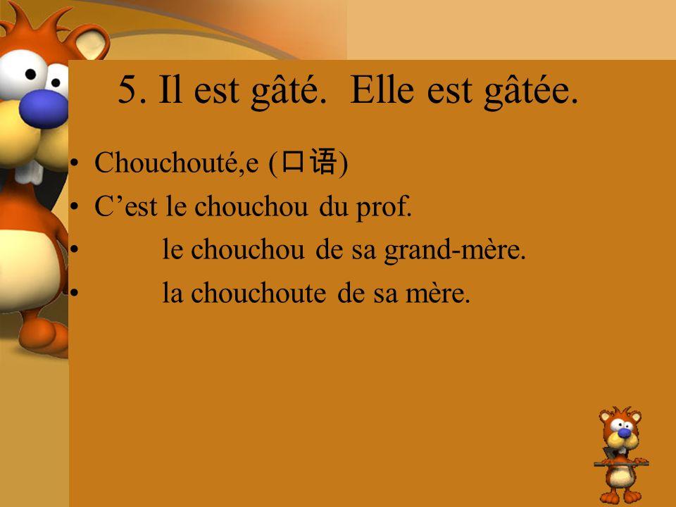 5. Il est gâté. Elle est gâtée. Chouchouté,e ( ) Cest le chouchou du prof. le chouchou de sa grand-mère. la chouchoute de sa mère.