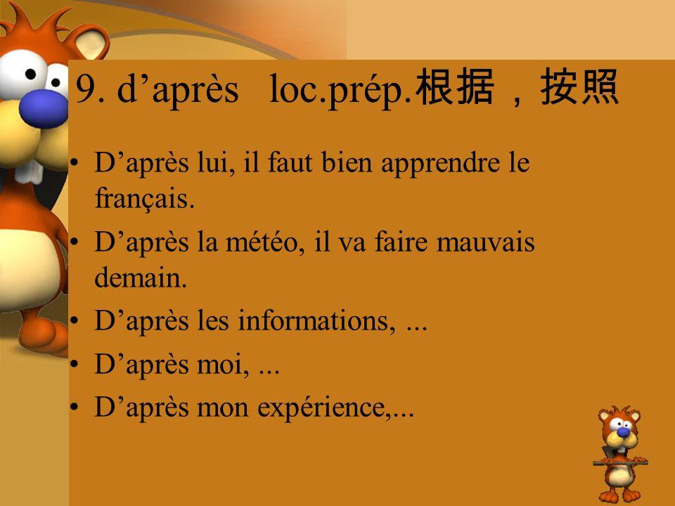 9. daprès loc.prép. Daprès lui, il faut bien apprendre le français. Daprès la météo, il va faire mauvais demain. Daprès les informations,... Daprès mo