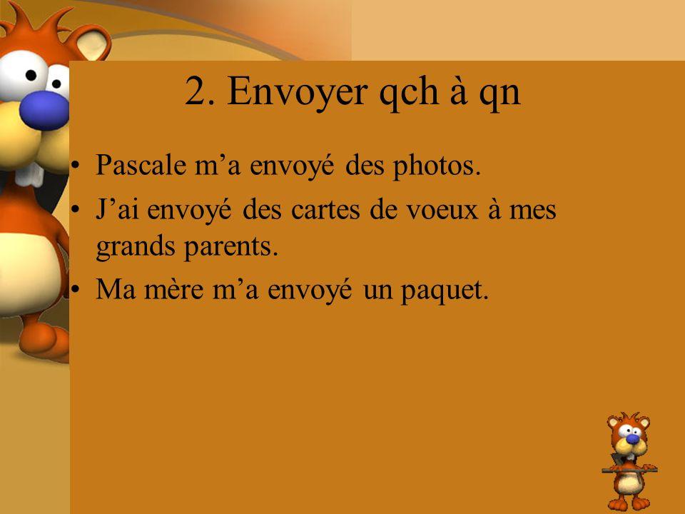 2. Envoyer qch à qn Pascale ma envoyé des photos. Jai envoyé des cartes de voeux à mes grands parents. Ma mère ma envoyé un paquet.